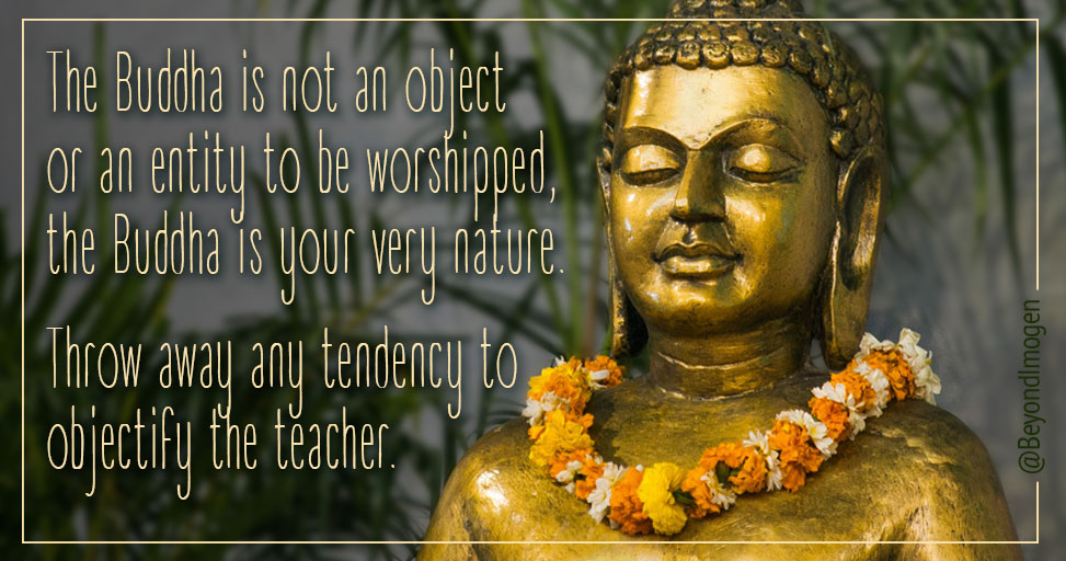 The Buddha is not an object or an entity to be worshipped, the Buddha is your very nature. Throw away any tendency to objectify the teacher.