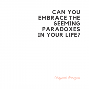 Can you embrace the seeming paradoxes in your life_